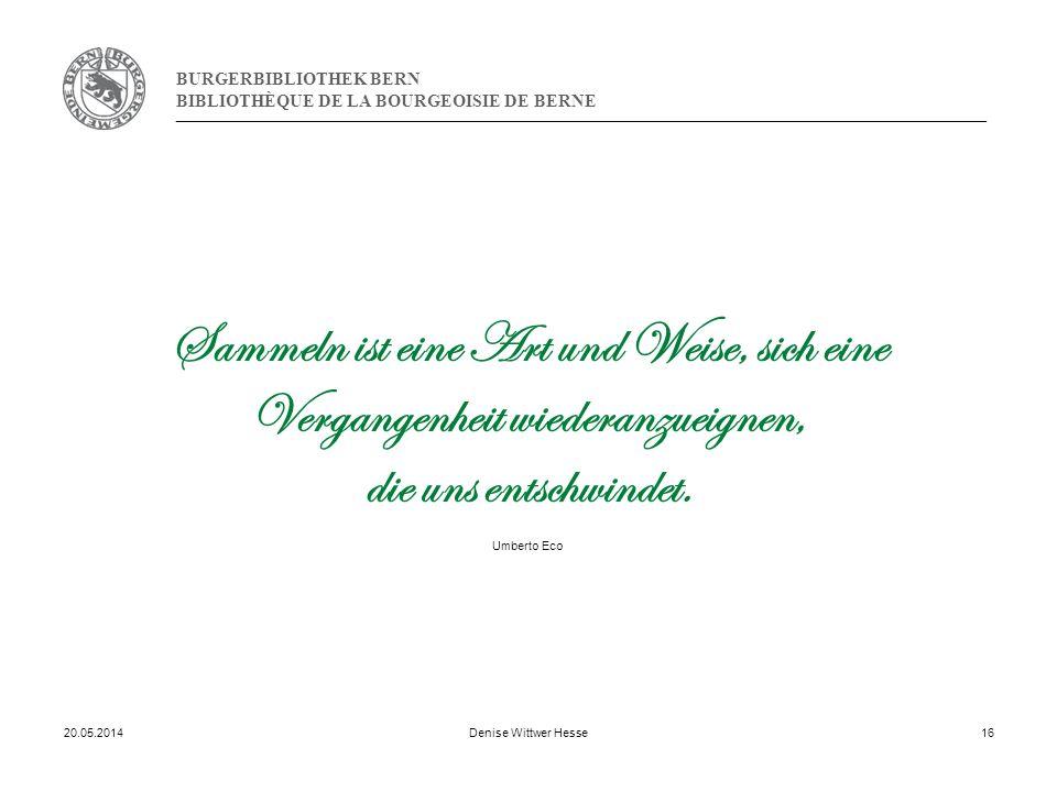 BURGERBIBLIOTHEK BERN BIBLIOTHÈQUE DE LA BOURGEOISIE DE BERNE 20.05.2014Denise Wittwer Hesse16 Sammeln ist eine Art und Weise, sich eine Vergangenheit wiederanzueignen, die uns entschwindet.