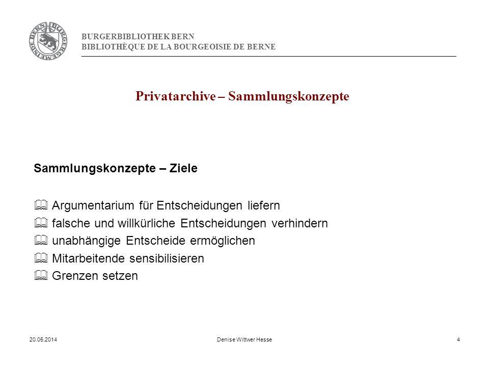 BURGERBIBLIOTHEK BERN BIBLIOTHÈQUE DE LA BOURGEOISIE DE BERNE Privatarchive – Sammlungskonzepte Sammlungskonzepte – Ziele Argumentarium für Entscheidungen liefern falsche und willkürliche Entscheidungen verhindern unabhängige Entscheide ermöglichen Mitarbeitende sensibilisieren Grenzen setzen 20.05.2014Denise Wittwer Hesse4