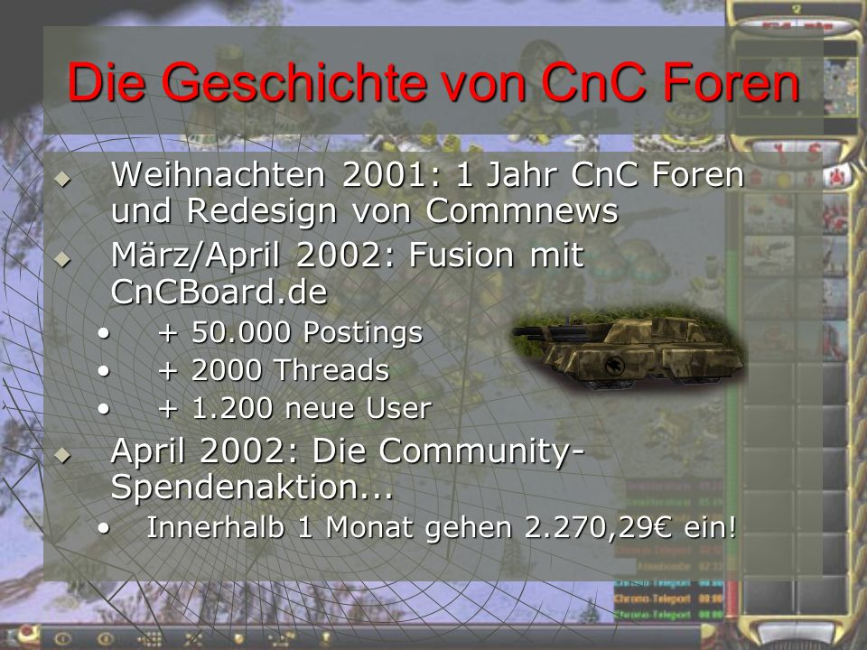 Die Geschichte von CnC Foren Weihnachten 2001: 1 Jahr CnC Foren und Redesign von Commnews Weihnachten 2001: 1 Jahr CnC Foren und Redesign von Commnews März/April 2002: Fusion mit CnCBoard.de März/April 2002: Fusion mit CnCBoard.de + 50.000 Postings + 50.000 Postings + 2000 Threads + 2000 Threads + 1.200 neue User + 1.200 neue User April 2002: Die Community- Spendenaktion...
