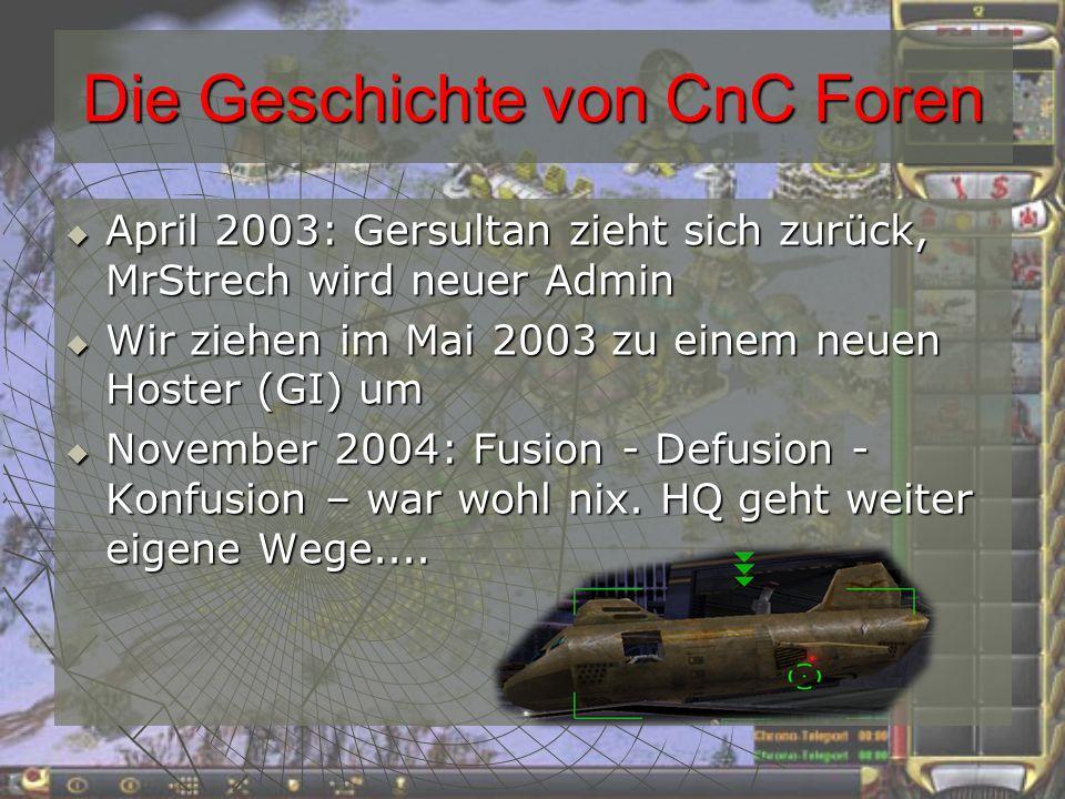 Die Geschichte von CnC Foren April 2003: Gersultan zieht sich zurück, MrStrech wird neuer Admin April 2003: Gersultan zieht sich zurück, MrStrech wird neuer Admin Wir ziehen im Mai 2003 zu einem neuen Hoster (GI) um Wir ziehen im Mai 2003 zu einem neuen Hoster (GI) um November 2004: Fusion - Defusion - Konfusion – war wohl nix.