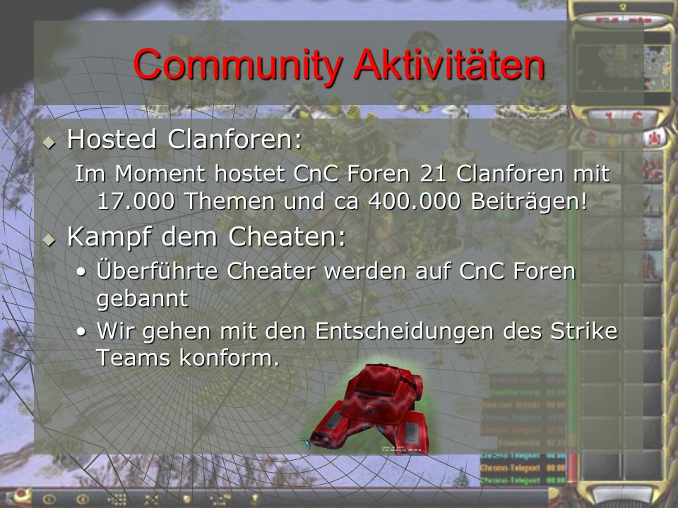 Community Aktivitäten Contests und Turniere: Contests und Turniere: CnC Foren Liga (2003)CnC Foren Liga (2003) FunScreen LadderFunScreen Ladder Risiko Clanwars (1: August 2003, 2: Juli 2004)Risiko Clanwars (1: August 2003, 2: Juli 2004) Tactical ClanwarsTactical Clanwars Diverse kleine Wettbewerbe und ContestsDiverse kleine Wettbewerbe und Contests