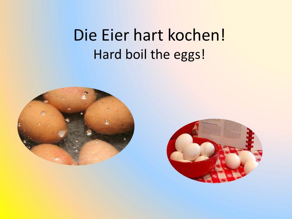 Die Eier hart kochen! Hard boil the eggs!