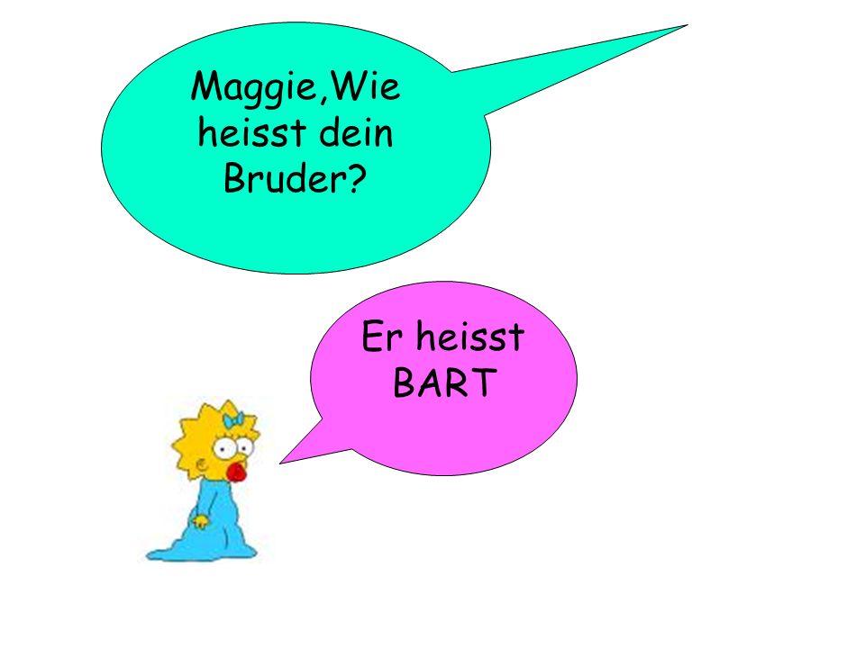 Maggie,Wie heisst dein Bruder? Er heisst BART