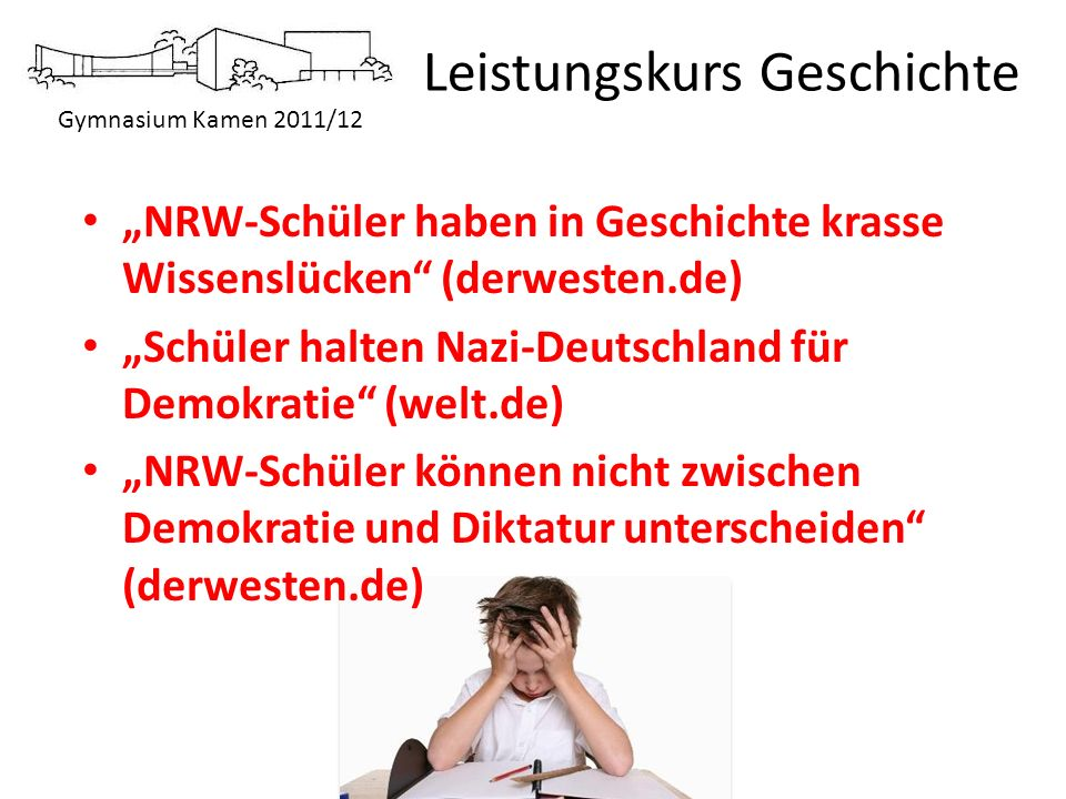 Gymnasium Kamen 2011/12 Leistungskurs Geschichte NRW-Schüler haben in Geschichte krasse Wissenslücken (derwesten.de) Schüler halten Nazi-Deutschland f
