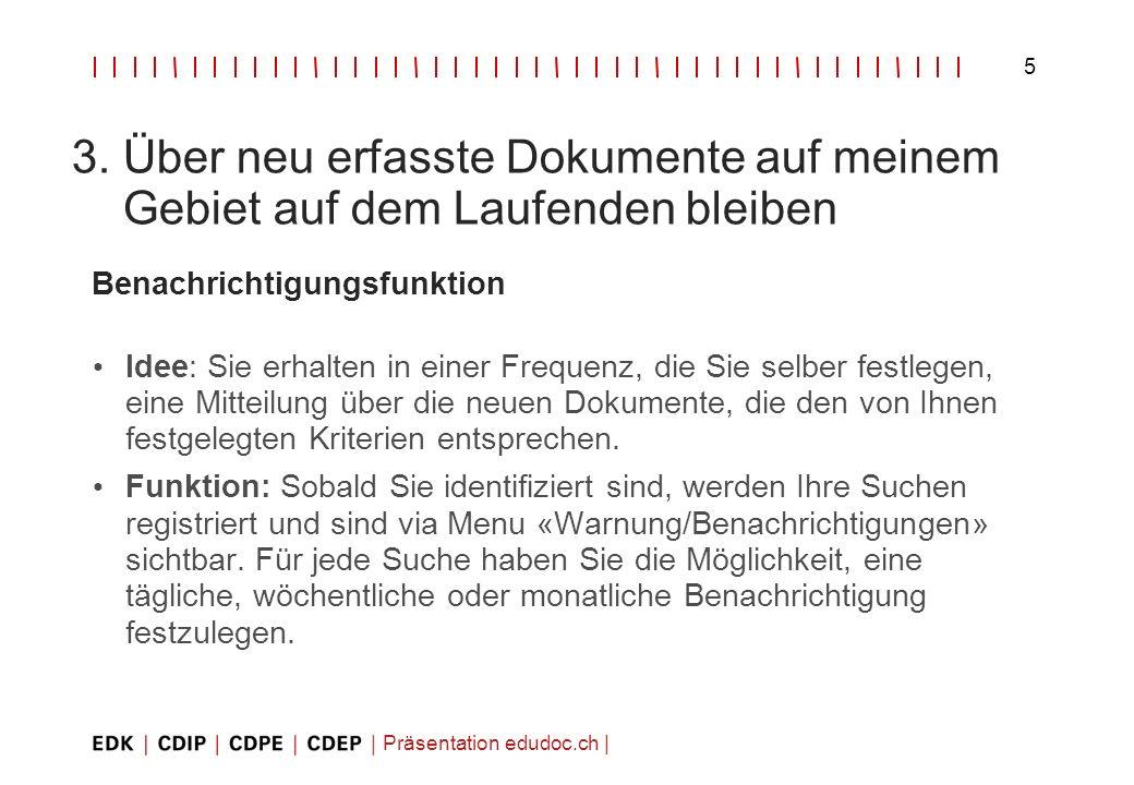 Präsentation edudoc.ch   5 3. Über neu erfasste Dokumente auf meinem Gebiet auf dem Laufenden bleiben Benachrichtigungsfunktion Idee: Sie erhalten in