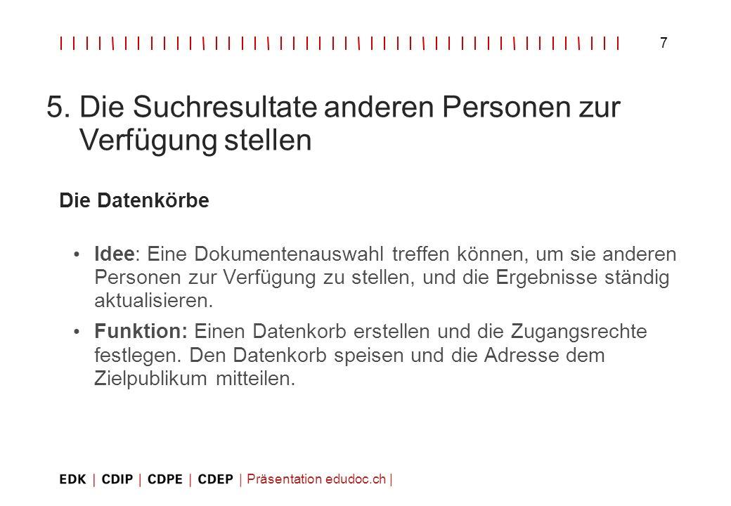 Präsentation edudoc.ch   7 5. Die Suchresultate anderen Personen zur Verfügung stellen Die Datenkörbe Idee: Eine Dokumentenauswahl treffen können, um
