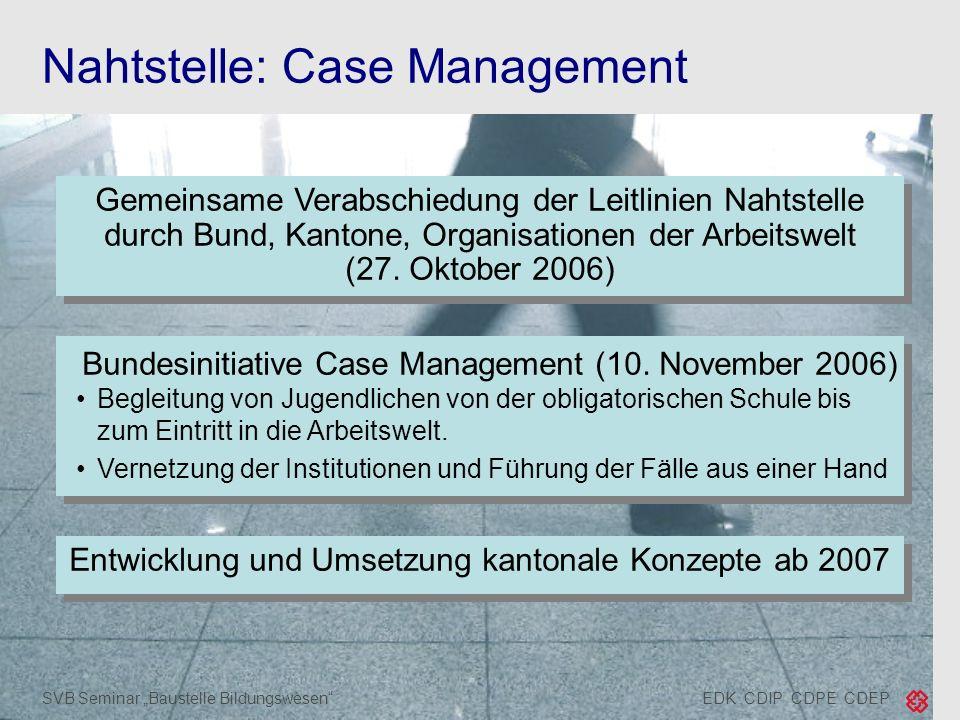 EDK CDIP CDPE CDEPSVB Seminar Baustelle Bildungswesen Nahtstelle: Case Management Gemeinsame Verabschiedung der Leitlinien Nahtstelle durch Bund, Kant