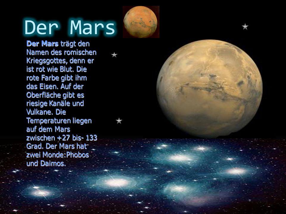 Der Mars trägt den Namen des romischen Kriegsgottes, denn er ist rot wie Blut. Die rote Farbe gibt ihm das Eisen. Auf der Oberfläche gibt es riesige K