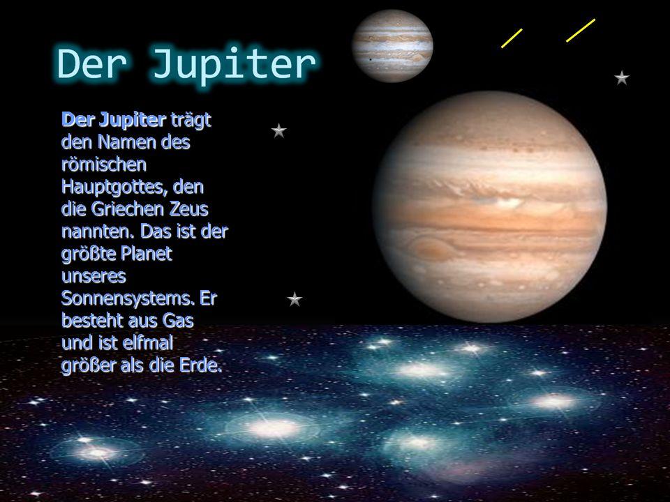 Der Jupiter trägt den Namen des römischen Hauptgottes, den die Griechen Zeus nannten. Das ist der größte Planet unseres Sonnensystems. Er besteht aus