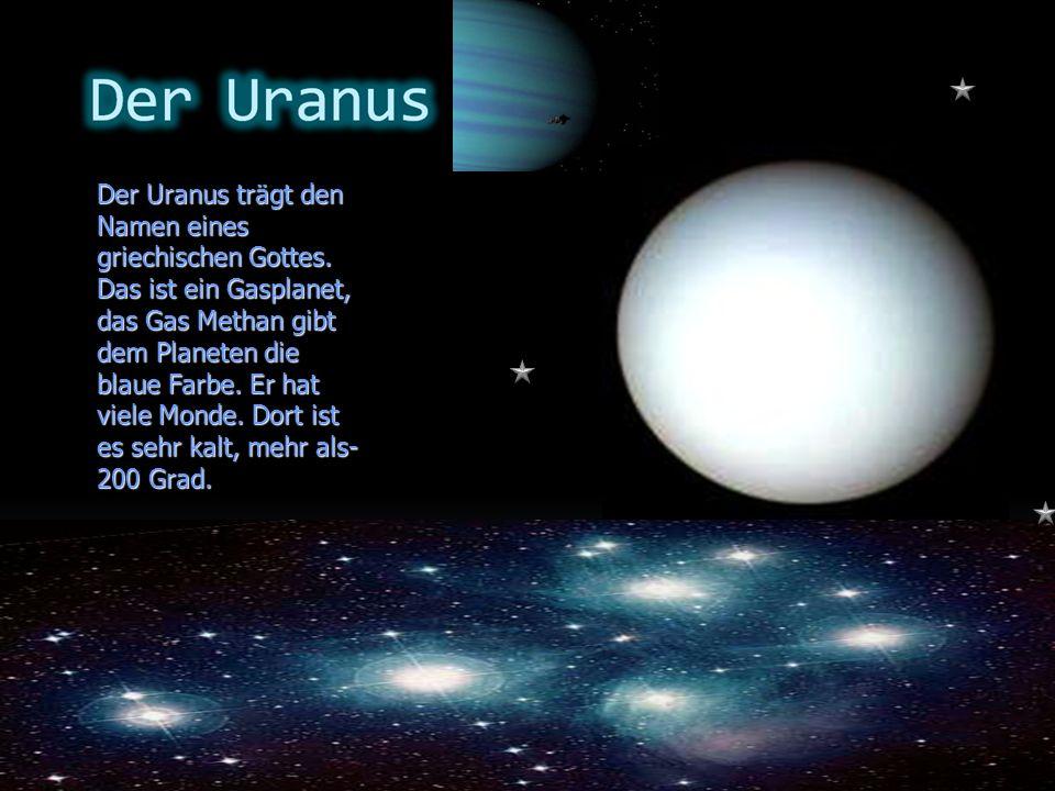 Der Uranus trägt den Namen eines griechischen Gottes. Das ist ein Gasplanet, das Gas Methan gibt dem Planeten die blaue Farbe. Er hat viele Monde. Dor