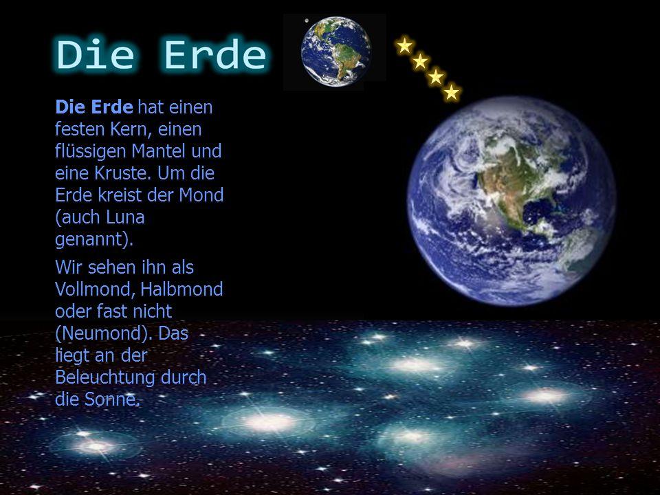Die Erde hat einen festen Kern, einen flüssigen Mantel und eine Kruste. Um die Erde kreist der Mond (auch Luna genannt). Wir sehen ihn als Vollmond, H