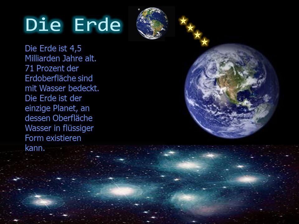 Die Erde ist 4,5 Milliarden Jahre alt. 71 Prozent der Erdoberfläche sind mit Wasser bedeckt. Die Erde ist der einzige Planet, an dessen Oberfläche Was
