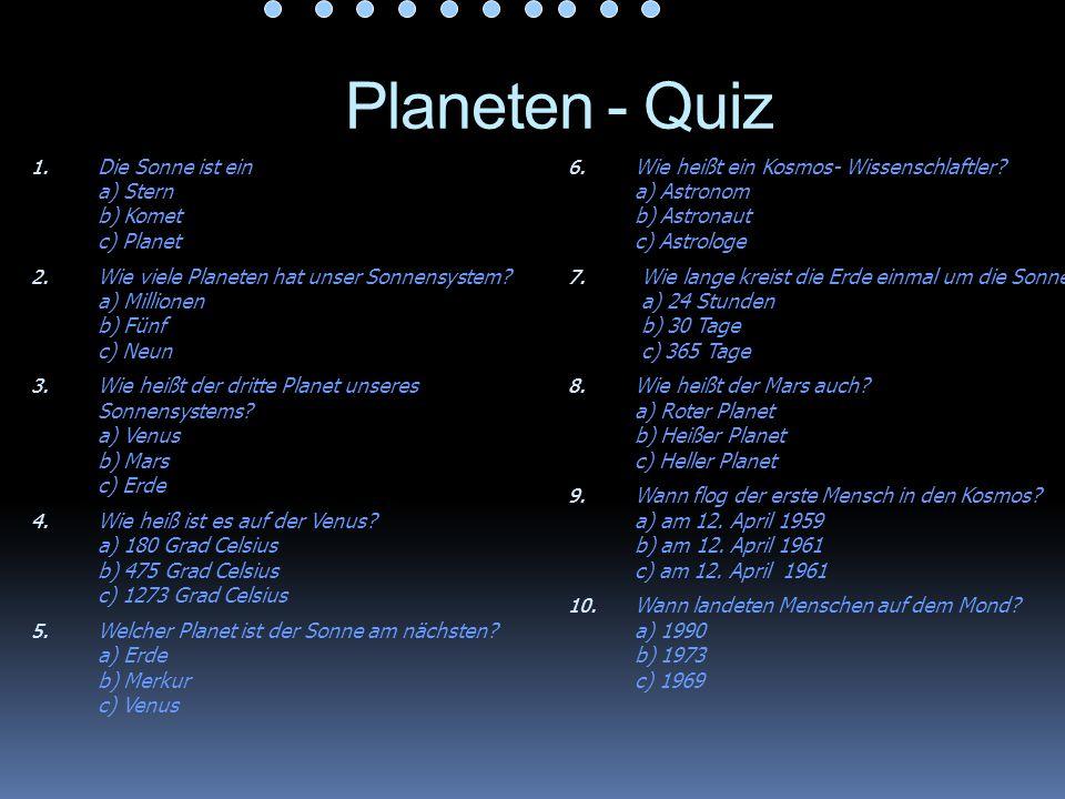Planeten - Quiz 1. Die Sonne ist ein a) Stern b) Komet c) Planet 2. Wie viele Planeten hat unser Sonnensystem? a) Millionen b) Fünf c) Neun 3. Wie hei