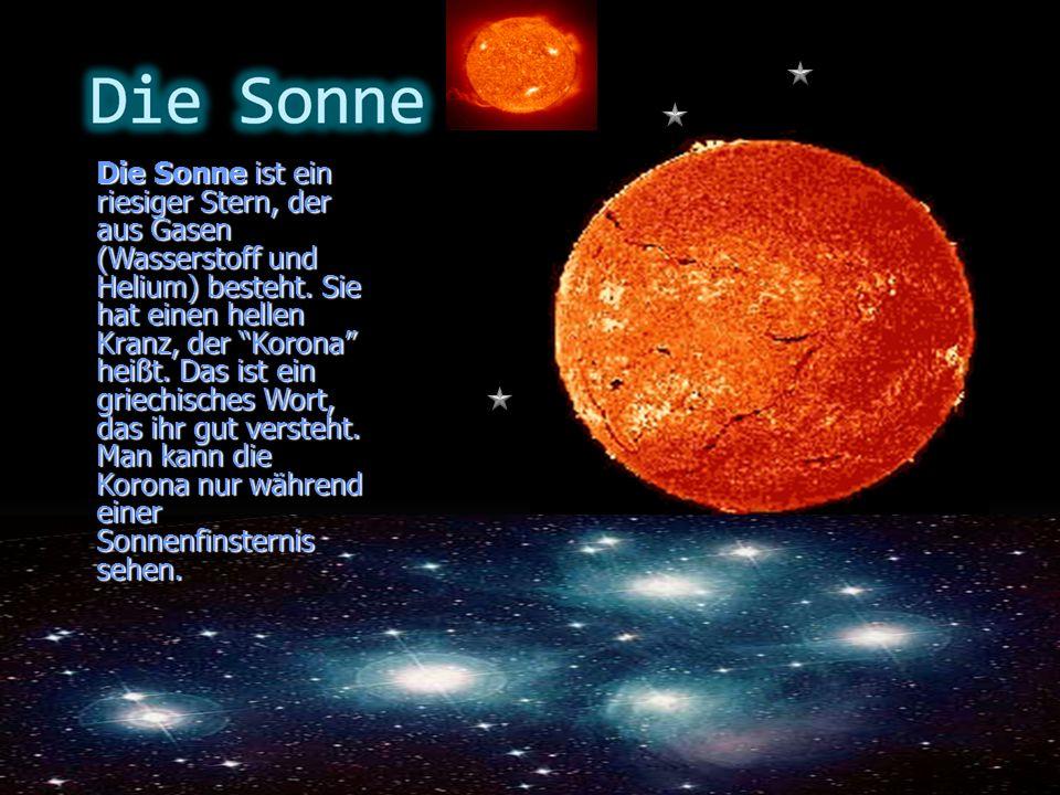 Die Sonne ist ein riesiger Stern, der aus Gasen (Wasserstoff und Helium) besteht. Sie hat einen hellen Kranz, der Korona heißt. Das ist ein griechisch