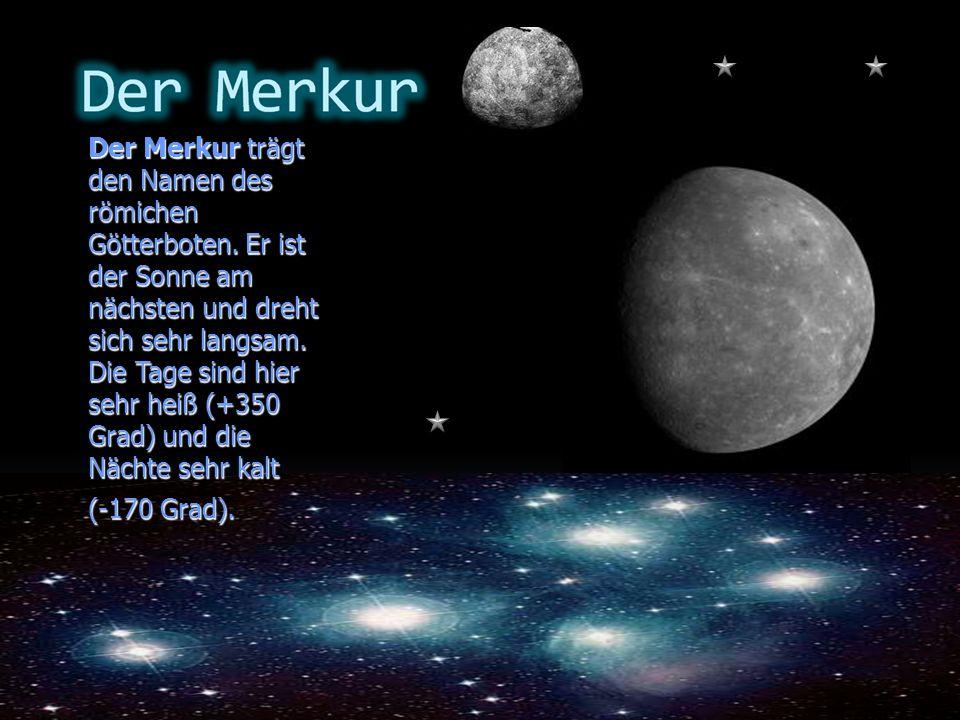 Der Merkur trägt den Namen des römichen Götterboten. Er ist der Sonne am nächsten und dreht sich sehr langsam. Die Tage sind hier sehr heiß (+350 Grad
