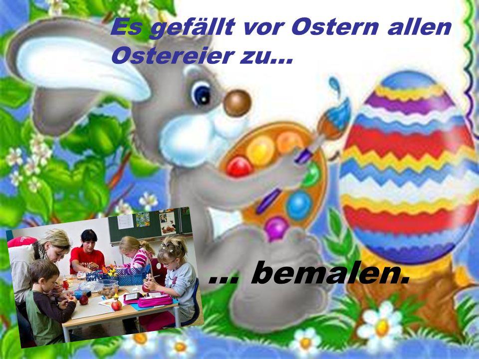 Es gefällt vor Ostern allen Ostereier zu… … bemalen.