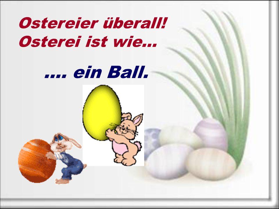 Ostereier überall! Osterei ist wie… …. ein Ball.