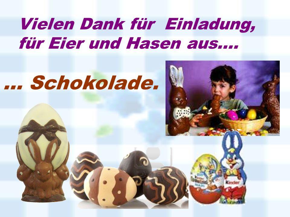 Vielen Dank für Einladung, für Eier und Hasen aus…. … Schokolade.