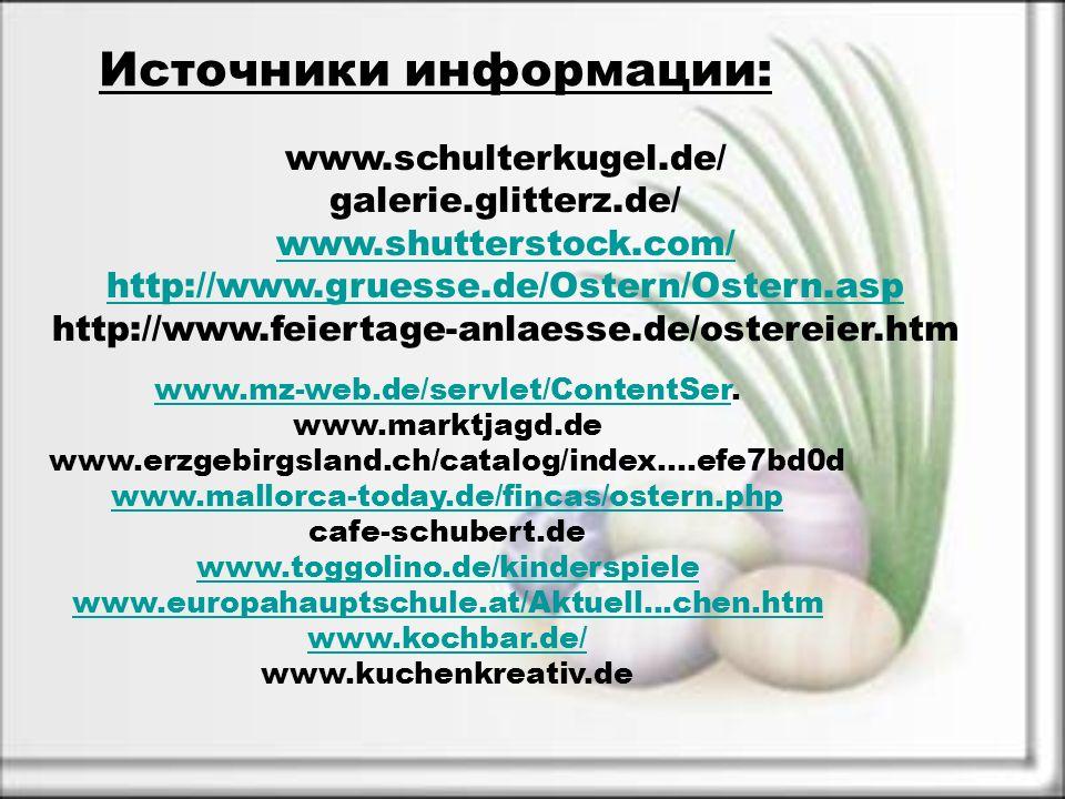Источники информации: www.schulterkugel.de/ galerie.glitterz.de/ www.shutterstock.com/ http://www.gruesse.de/Ostern/Ostern.asp http://www.feiertage-anlaesse.de/ostereier.htm www.mz-web.de/servlet/ContentSerwww.mz-web.de/servlet/ContentSer.