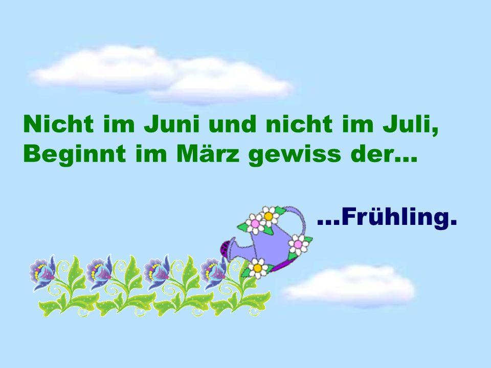 Nicht im Juni und nicht im Juli, Beginnt im März gewiss der… …Frühling.