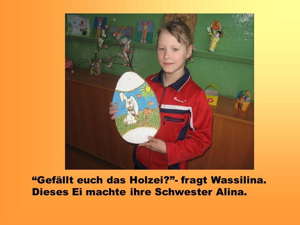 Gefällt euch das Holzei - fragt Wassilina. Dieses Ei machte ihre Schwester Alina.