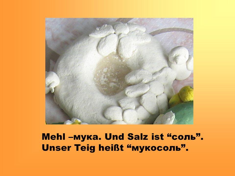 Mehl –мука. Und Salz ist соль. Unser Teig heißt мукосоль.