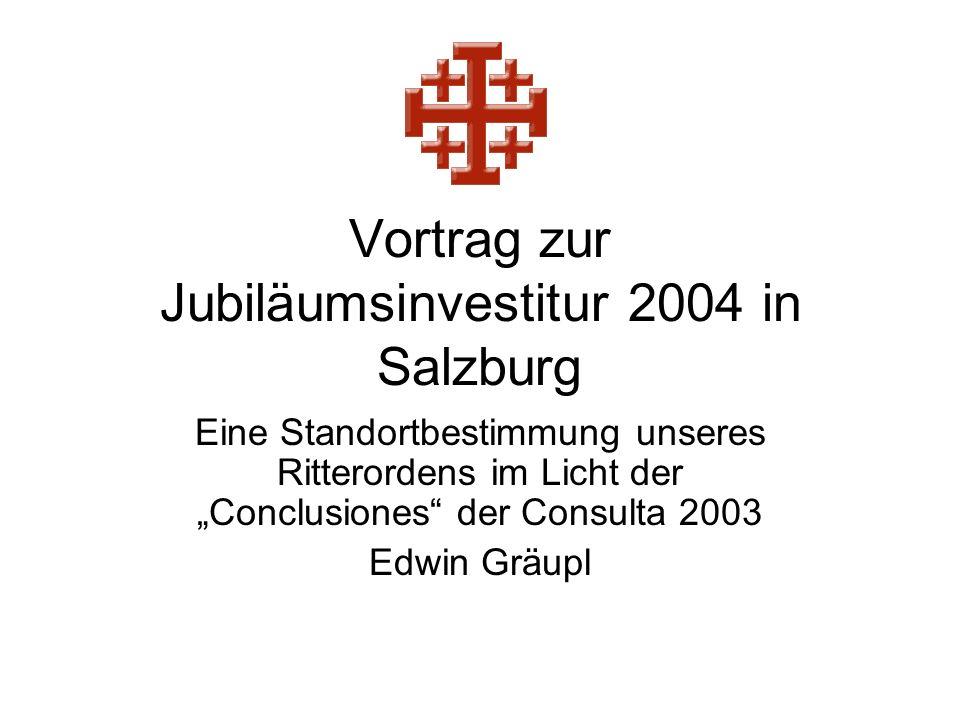 Vortrag zur Jubiläumsinvestitur 2004 in Salzburg Eine Standortbestimmung unseres Ritterordens im Licht der Conclusiones der Consulta 2003 Edwin Gräupl