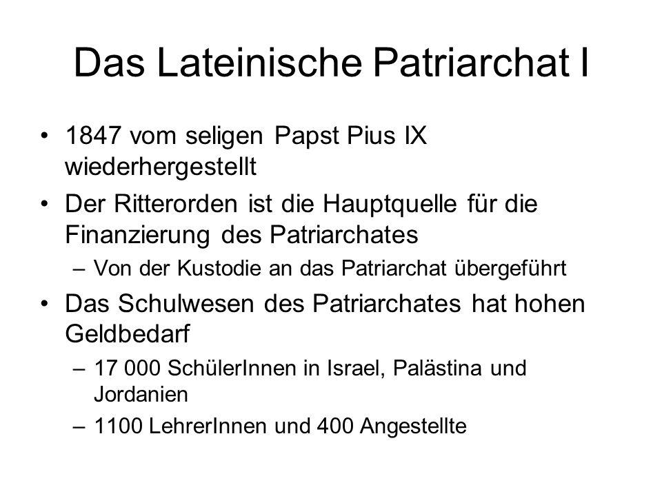 Das Lateinische Patriarchat I 1847 vom seligen Papst Pius IX wiederhergestellt Der Ritterorden ist die Hauptquelle für die Finanzierung des Patriarchates –Von der Kustodie an das Patriarchat übergeführt Das Schulwesen des Patriarchates hat hohen Geldbedarf –17 000 SchülerInnen in Israel, Palästina und Jordanien –1100 LehrerInnen und 400 Angestellte