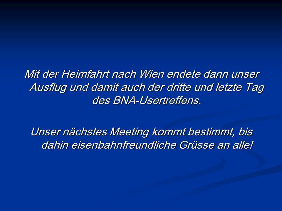 Mit der Heimfahrt nach Wien endete dann unser Ausflug und damit auch der dritte und letzte Tag des BNA-Usertreffens. Unser nächstes Meeting kommt best