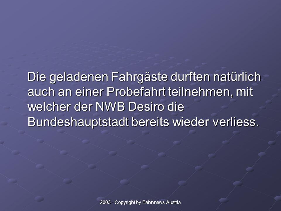 2003 - Copyright by Bahnnews-Austria Die geladenen Fahrgäste durften natürlich auch an einer Probefahrt teilnehmen, mit welcher der NWB Desiro die Bundeshauptstadt bereits wieder verliess.
