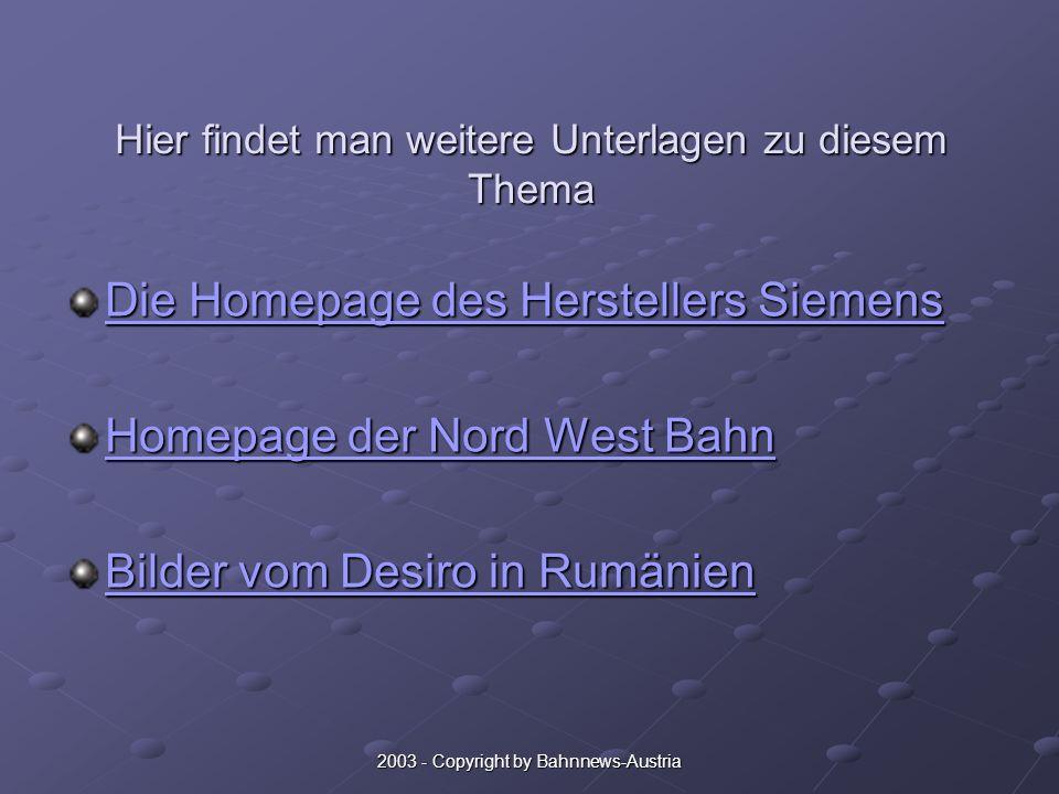 Hier findet man weitere Unterlagen zu diesem Thema Die Homepage des Herstellers Siemens Die Homepage des Herstellers Siemens Homepage der Nord West Bahn Homepage der Nord West Bahn Bilder vom Desiro in Rumänien Bilder vom Desiro in Rumänien