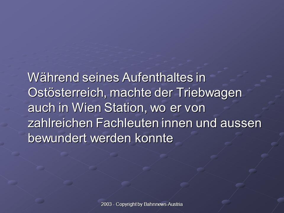 2003 - Copyright by Bahnnews-Austria Während seines Aufenthaltes in Ostösterreich, machte der Triebwagen auch in Wien Station, wo er von zahlreichen Fachleuten innen und aussen bewundert werden konnte Während seines Aufenthaltes in Ostösterreich, machte der Triebwagen auch in Wien Station, wo er von zahlreichen Fachleuten innen und aussen bewundert werden konnte