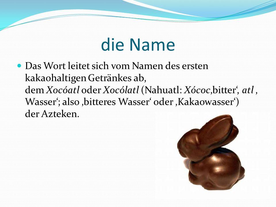 die Name Das Wort leitet sich vom Namen des ersten kakaohaltigen Getränkes ab, dem Xocóatl oder Xocólatl (Nahuatl: Xócocbitter, atl Wasser; also bitteres Wasser oder Kakaowasser) der Azteken.