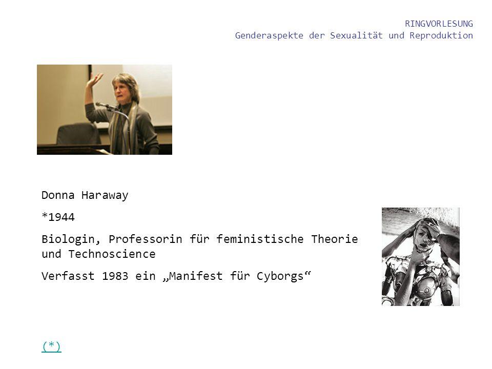 RINGVORLESUNG Genderaspekte der Sexualität und Reproduktion (*) Donna Haraway *1944 Biologin, Professorin für feministische Theorie und Technoscience