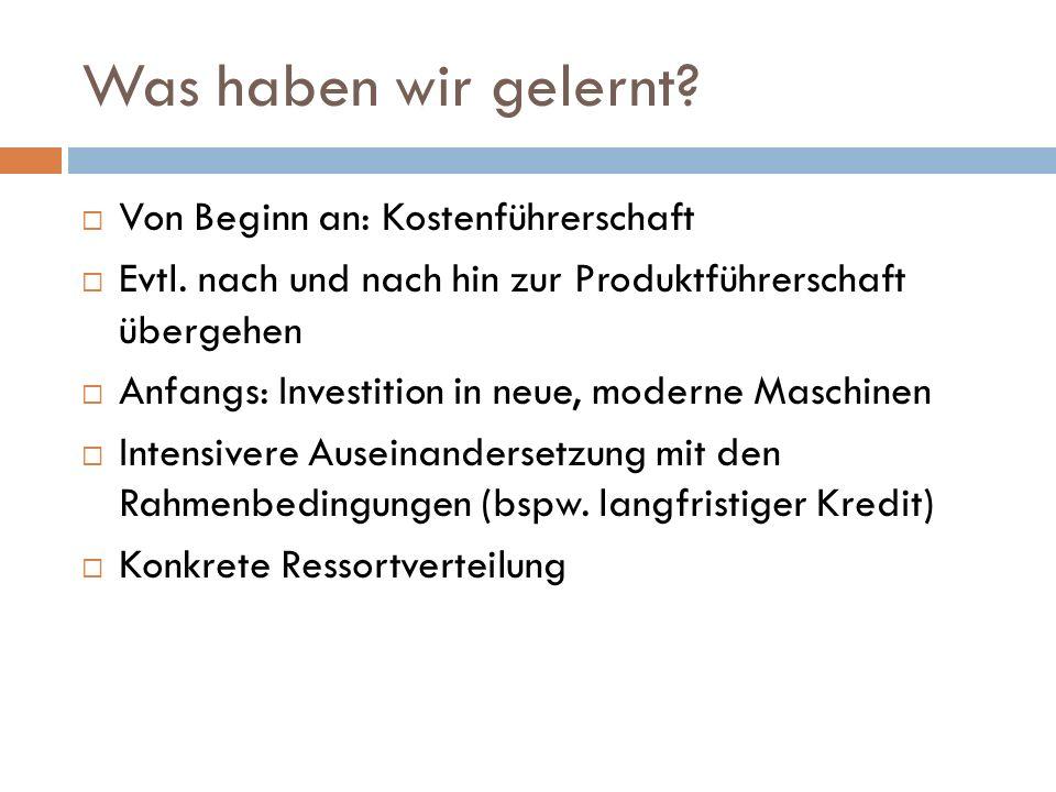 Was haben wir gelernt? Von Beginn an: Kostenführerschaft Evtl. nach und nach hin zur Produktführerschaft übergehen Anfangs: Investition in neue, moder
