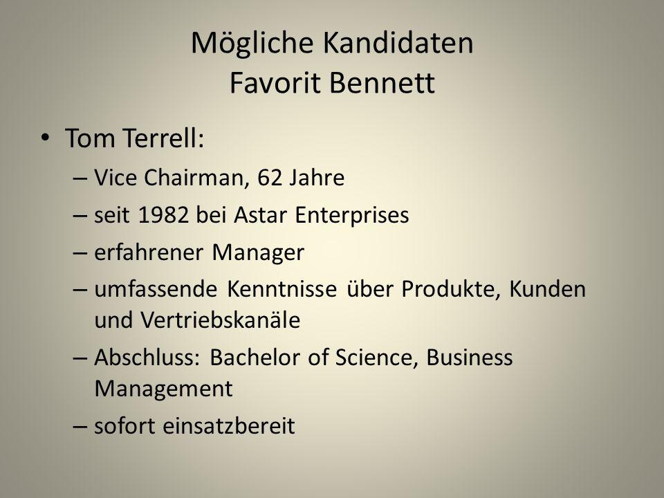 Mögliche Kandidaten Favorit Bennett Tom Terrell: – Vice Chairman, 62 Jahre – seit 1982 bei Astar Enterprises – erfahrener Manager – umfassende Kenntnisse über Produkte, Kunden und Vertriebskanäle – Abschluss: Bachelor of Science, Business Management – sofort einsatzbereit