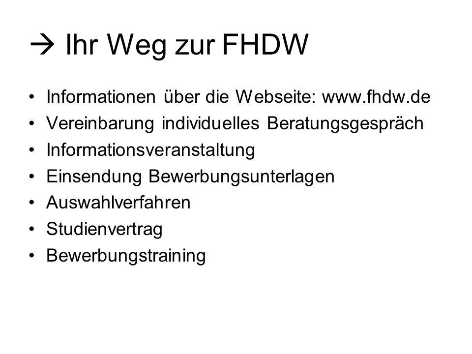 Ihr Weg zur FHDW Informationen über die Webseite: www.fhdw.de Vereinbarung individuelles Beratungsgespräch Informationsveranstaltung Einsendung Bewerbungsunterlagen Auswahlverfahren Studienvertrag Bewerbungstraining
