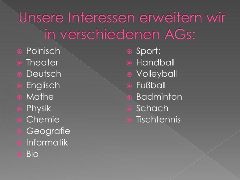 Polnisch Theater Deutsch Englisch Mathe Physik Chemie Geografie Informatik Bio Sport: Handball Volleyball Fußball Badminton Schach Tischtennis