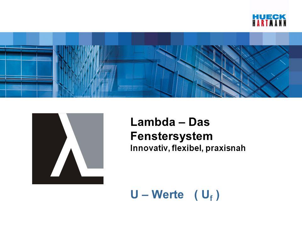 Lambda – Das Fenstersystem Innovativ, flexibel, praxisnah U – Werte ( U f )