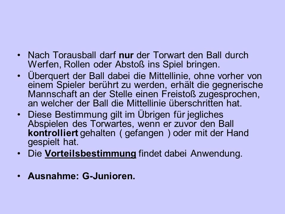 Nach Torausball darf nur der Torwart den Ball durch Werfen, Rollen oder Abstoß ins Spiel bringen. Überquert der Ball dabei die Mittellinie, ohne vorhe