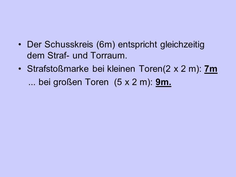 Der Schusskreis (6m) entspricht gleichzeitig dem Straf- und Torraum. Strafstoßmarke bei kleinen Toren(2 x 2 m): 7m... bei großen Toren (5 x 2 m): 9m.