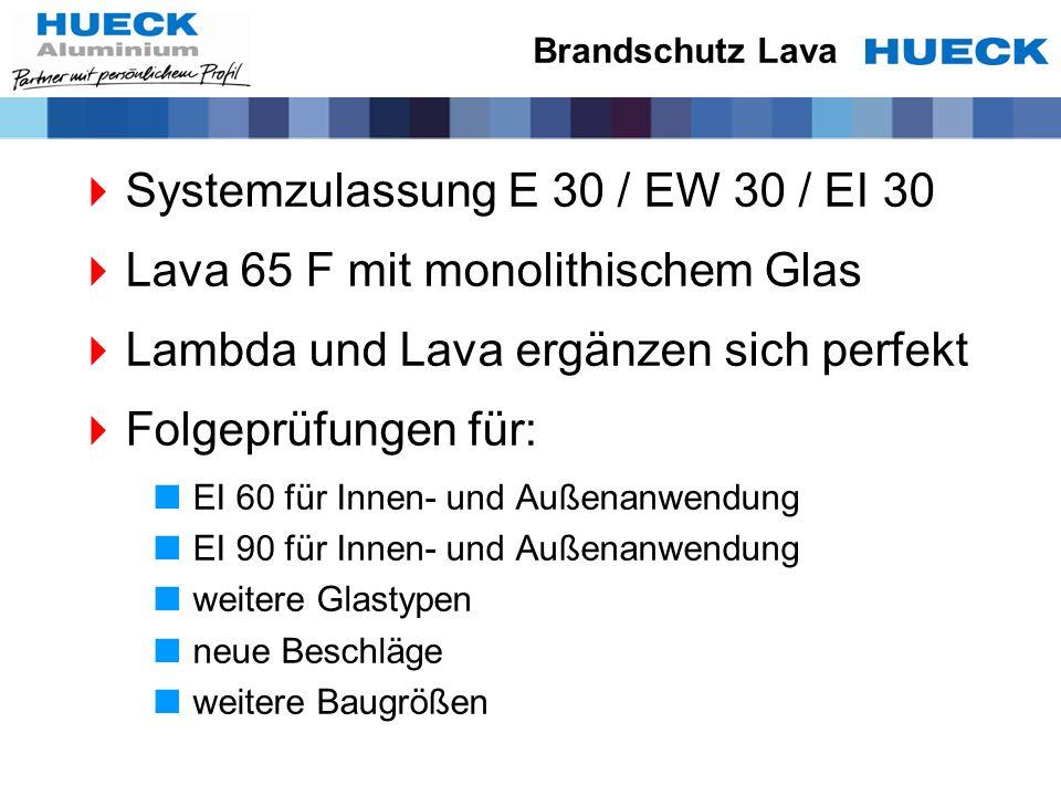 Brandschutz Lava Systemzulassung E 30 / EW 30 / EI 30 Lava 65 F mit monolithischem Glas Lambda und Lava ergänzen sich perfekt Folgeprüfungen für: EI 6