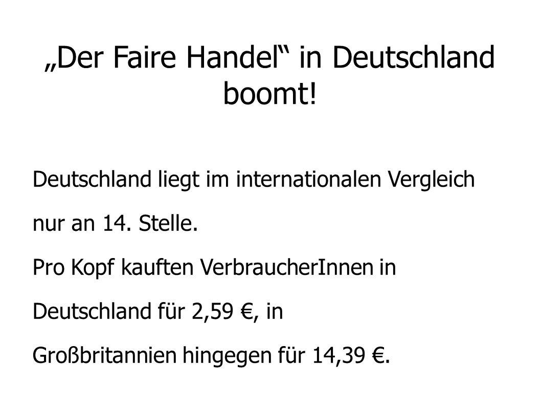 Der Faire Handel in Deutschland boomt! Deutschland liegt im internationalen Vergleich nur an 14. Stelle. Pro Kopf kauften VerbraucherInnen in Deutschl