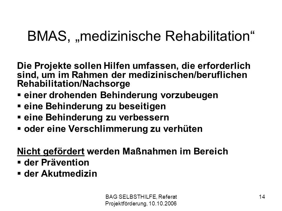 BAG SELBSTHILFE, Referat Projektförderung, 10.10.2006 14 BMAS, medizinische Rehabilitation Die Projekte sollen Hilfen umfassen, die erforderlich sind,