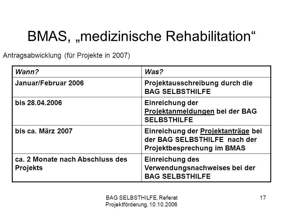 BAG SELBSTHILFE, Referat Projektförderung, 10.10.2006 17 BMAS, medizinische Rehabilitation Antragsabwicklung (für Projekte in 2007) Wann?Was? Januar/F