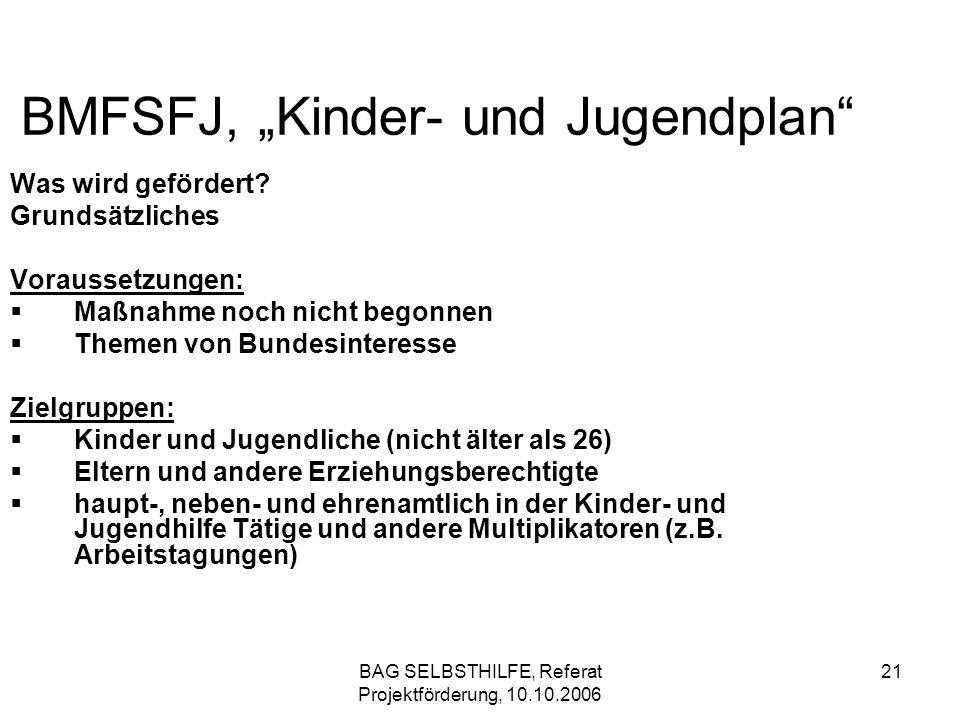 BAG SELBSTHILFE, Referat Projektförderung, 10.10.2006 21 BMFSFJ, Kinder- und Jugendplan Was wird gefördert? Grundsätzliches Voraussetzungen: Maßnahme