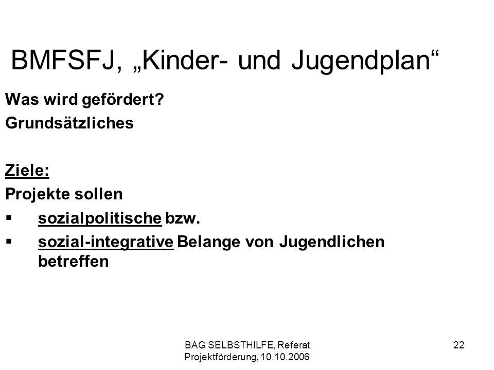 BAG SELBSTHILFE, Referat Projektförderung, 10.10.2006 22 BMFSFJ, Kinder- und Jugendplan Was wird gefördert? Grundsätzliches Ziele: Projekte sollen soz