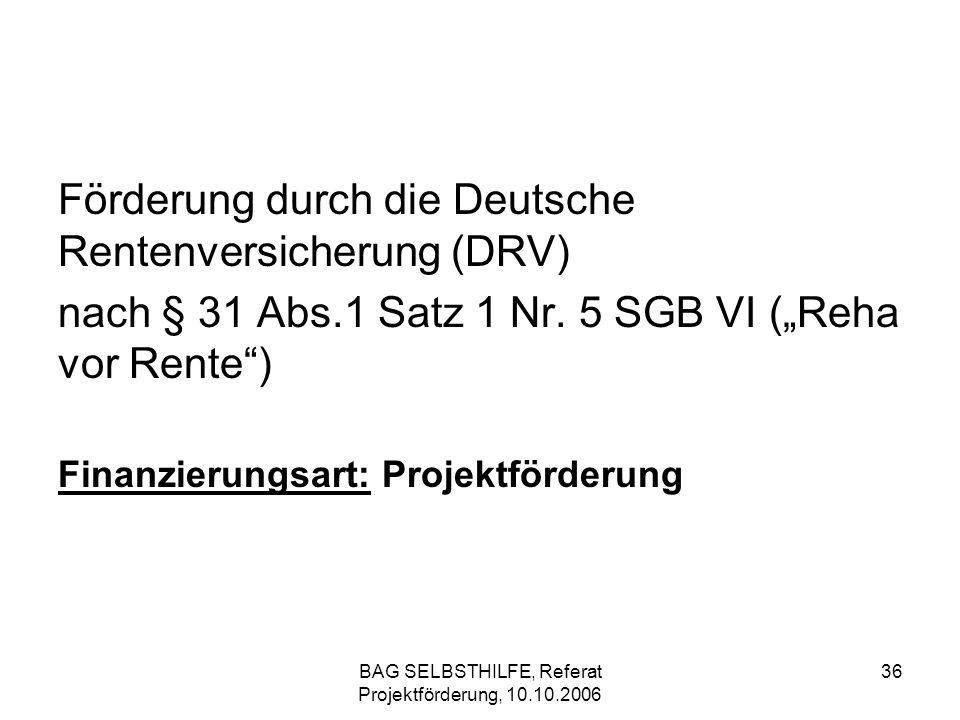 BAG SELBSTHILFE, Referat Projektförderung, 10.10.2006 36 Förderung durch die Deutsche Rentenversicherung (DRV) nach § 31 Abs.1 Satz 1 Nr. 5 SGB VI (Re