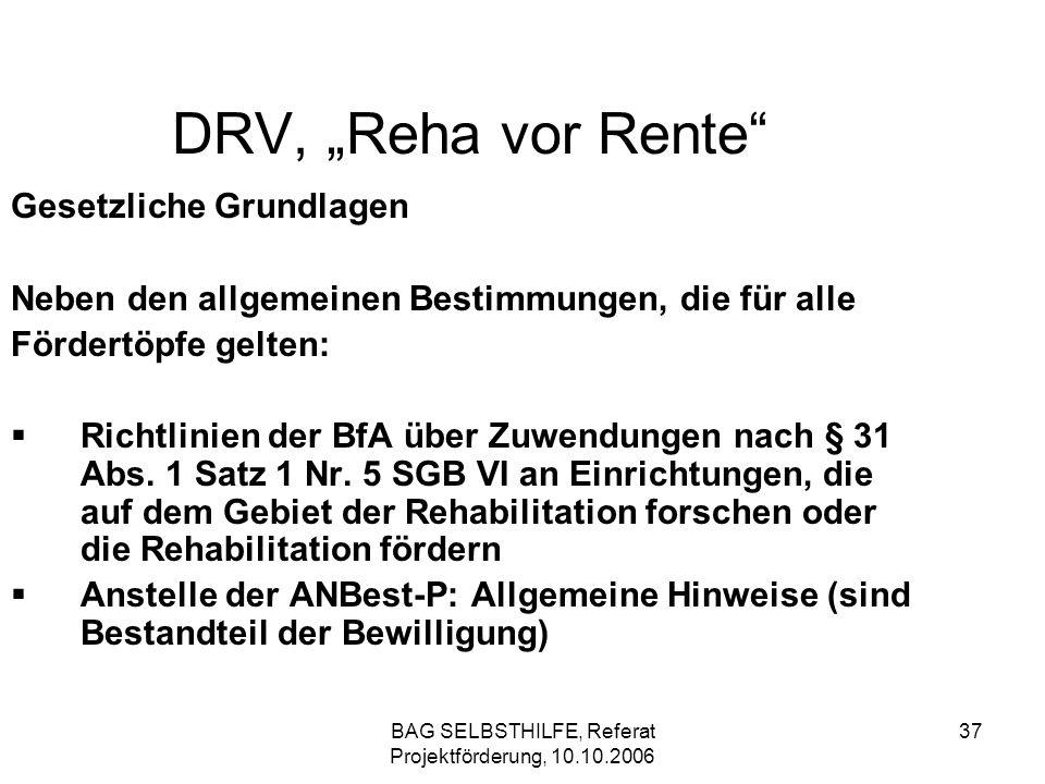 BAG SELBSTHILFE, Referat Projektförderung, 10.10.2006 37 DRV, Reha vor Rente Gesetzliche Grundlagen Neben den allgemeinen Bestimmungen, die für alle F