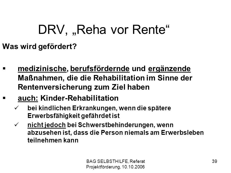 BAG SELBSTHILFE, Referat Projektförderung, 10.10.2006 39 DRV, Reha vor Rente Was wird gefördert? medizinische, berufsfördernde und ergänzende Maßnahme